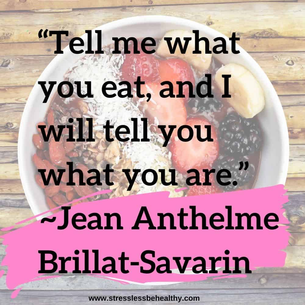 """""""Tell me what you eat, and I will tell you what you are.""""~Jean Anthelme Brillat-Savarin"""