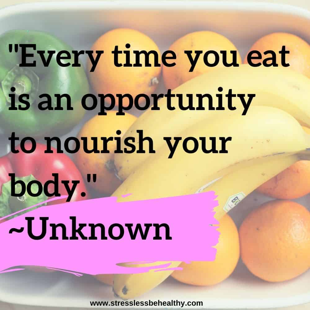 """""""Every time you eat is an opportunity to nourish your body."""" ~Unknown"""