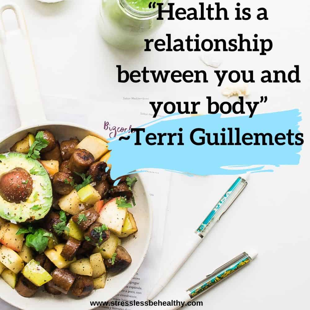 """""""Health is a relationship between you and your body"""" ~Terri Guillemets"""