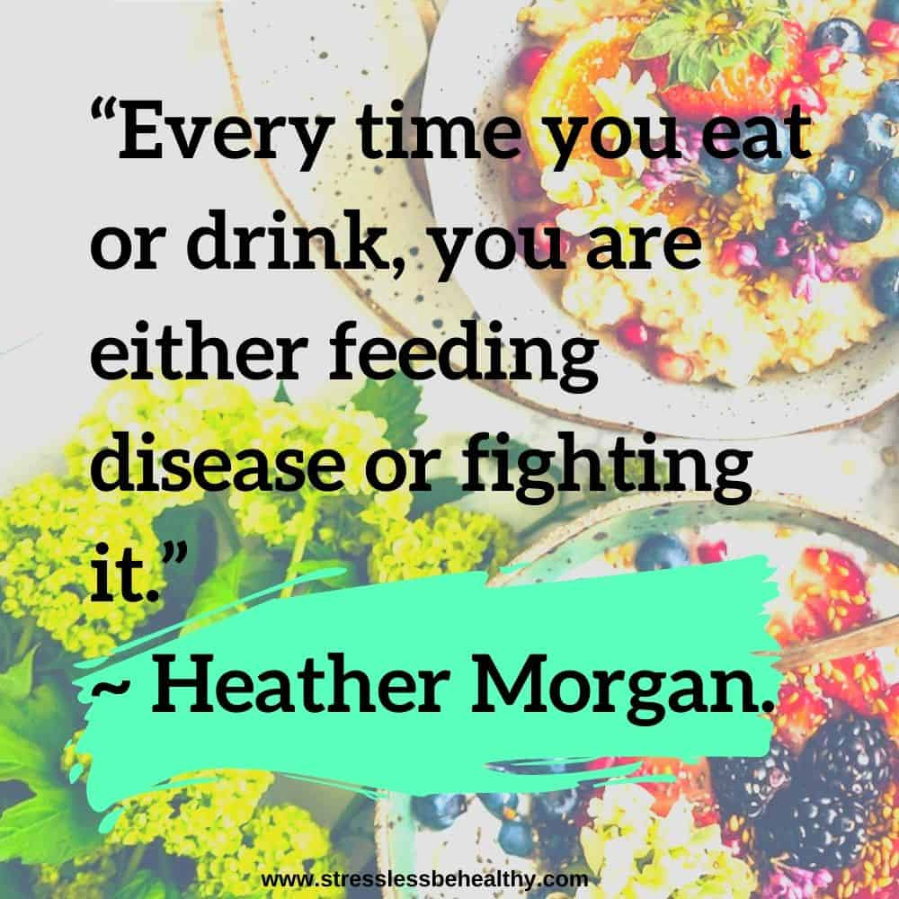 """""""Every time you eat or drink, you are either feeding disease or fighting it."""" ~ Heather Morgan."""