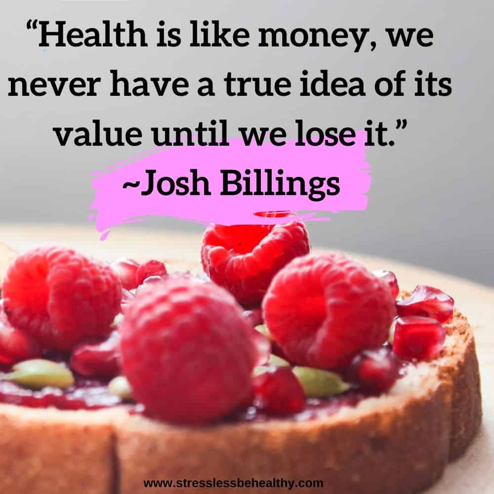 """""""Health is like money, we never have a true idea of its value until we lose it.""""~Josh Billings"""