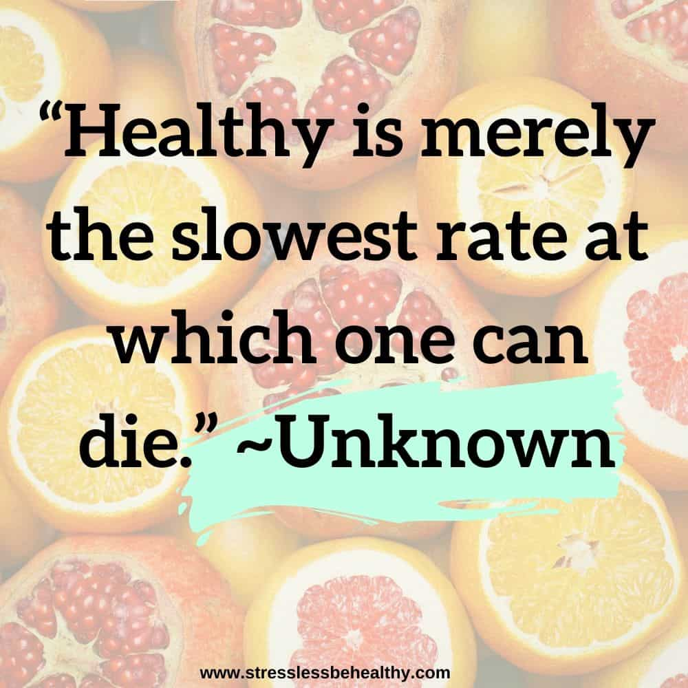 """""""Healthy is merely the slowest rate at which one can die."""" ~Unknown"""