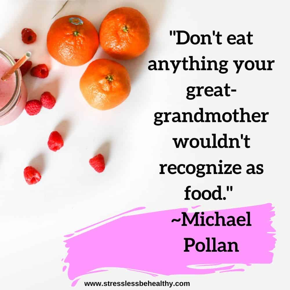 """""""Don't eat anything your great-grandmother wouldn't recognize as food."""" ~Michael Pollan"""