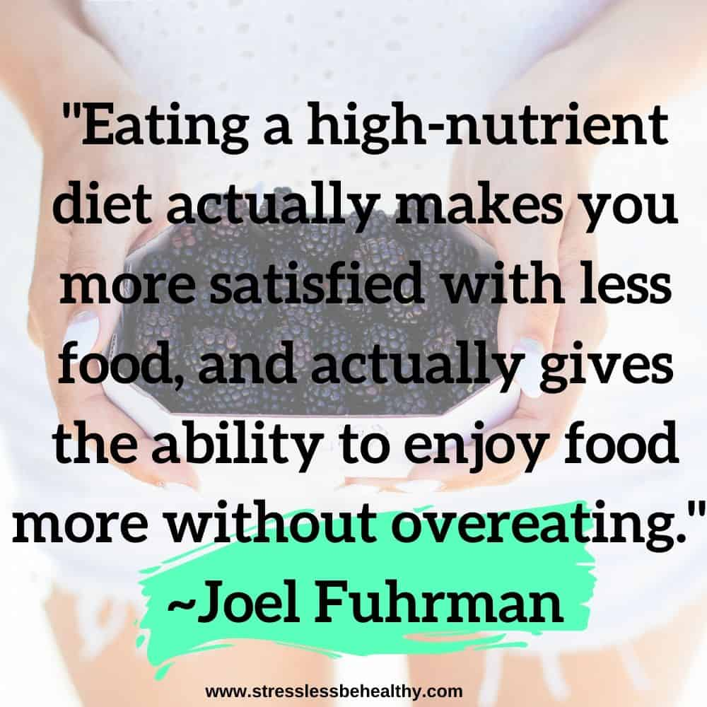"""""""Eating a high-nutrient diet actually makes you more satisfied with less food, and actually gives the ability to enjoy food more without overeating."""" ~Joel Fuhrman"""
