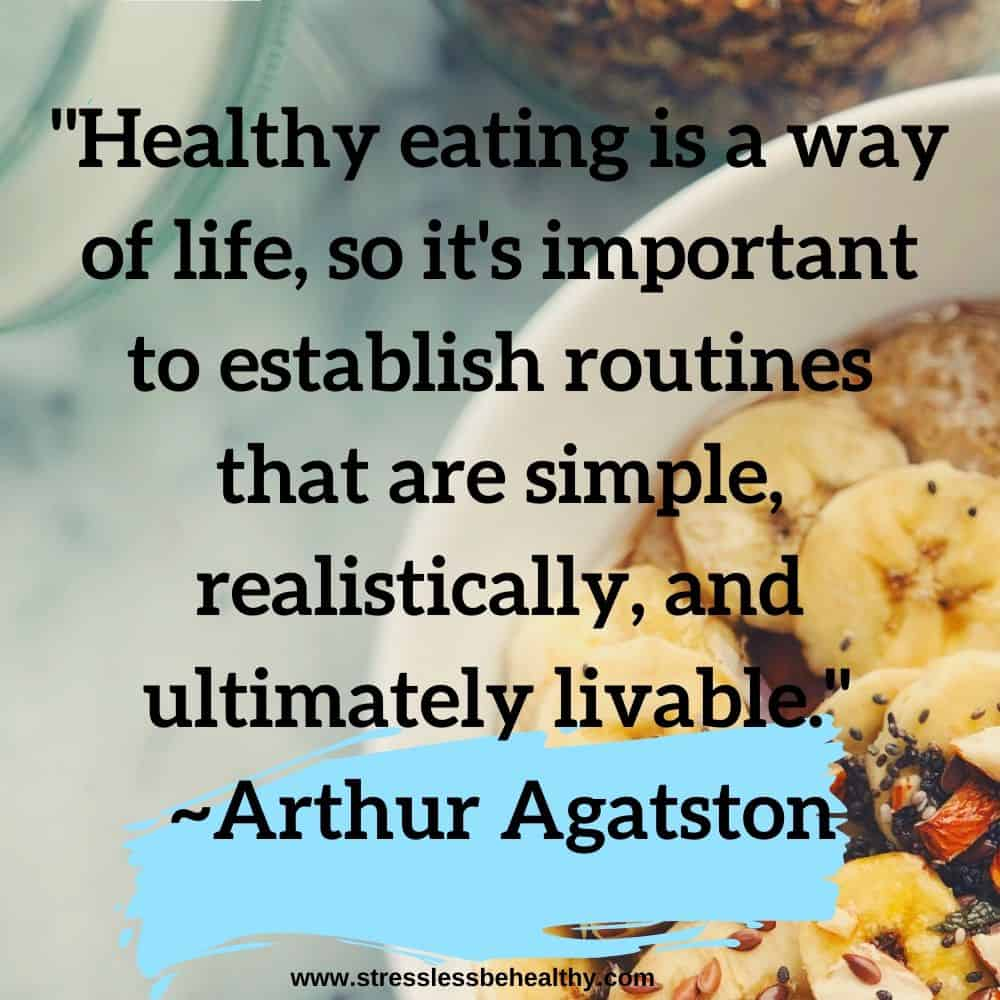 """""""Healthy eating is a way of life, so it's important to establish routines that are simple, realistically, and ultimately livable."""" ~Arthur Agatston"""