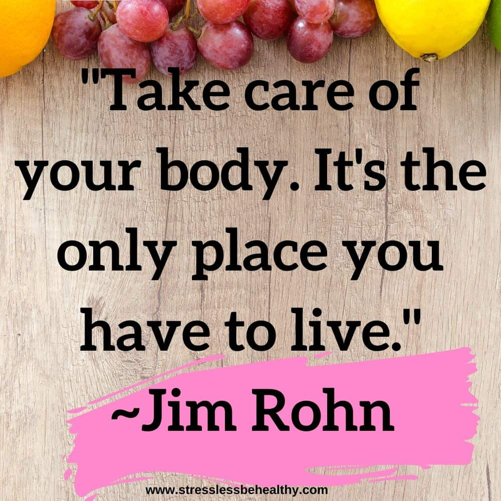 """""""Take care of your body. It's the only place you have to live."""" ~Jim Rohn"""