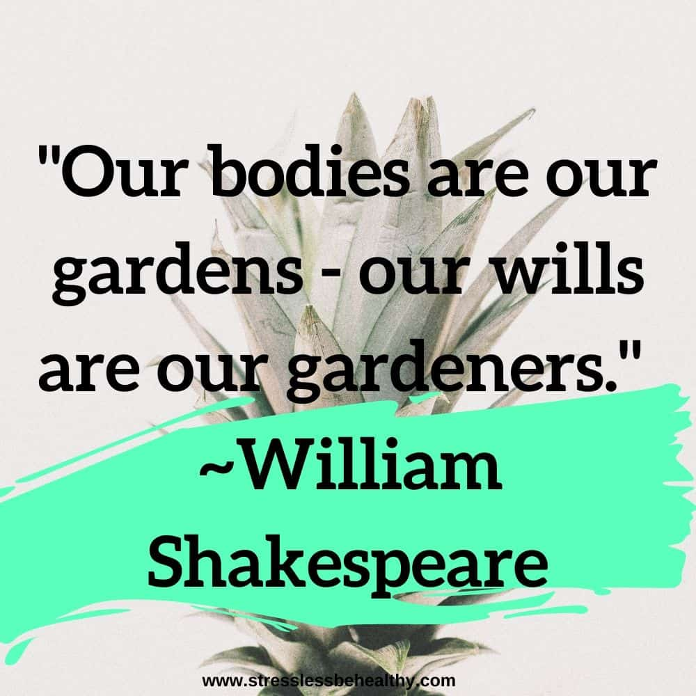 """""""Our bodies are our gardens - our wills are our gardeners."""" ~William Shakespeare"""