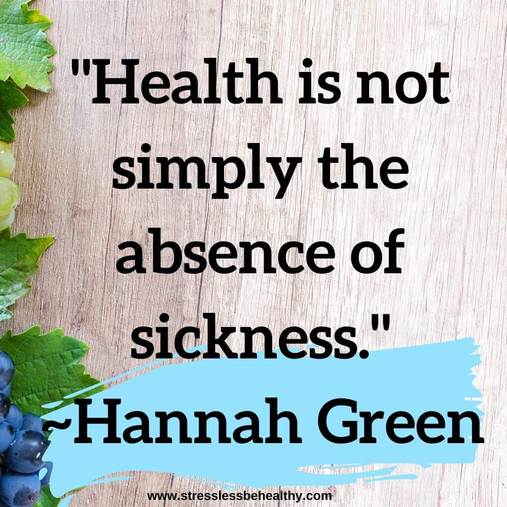 """""""Health is not simply the absence of sickness."""" ~Hannah Green"""