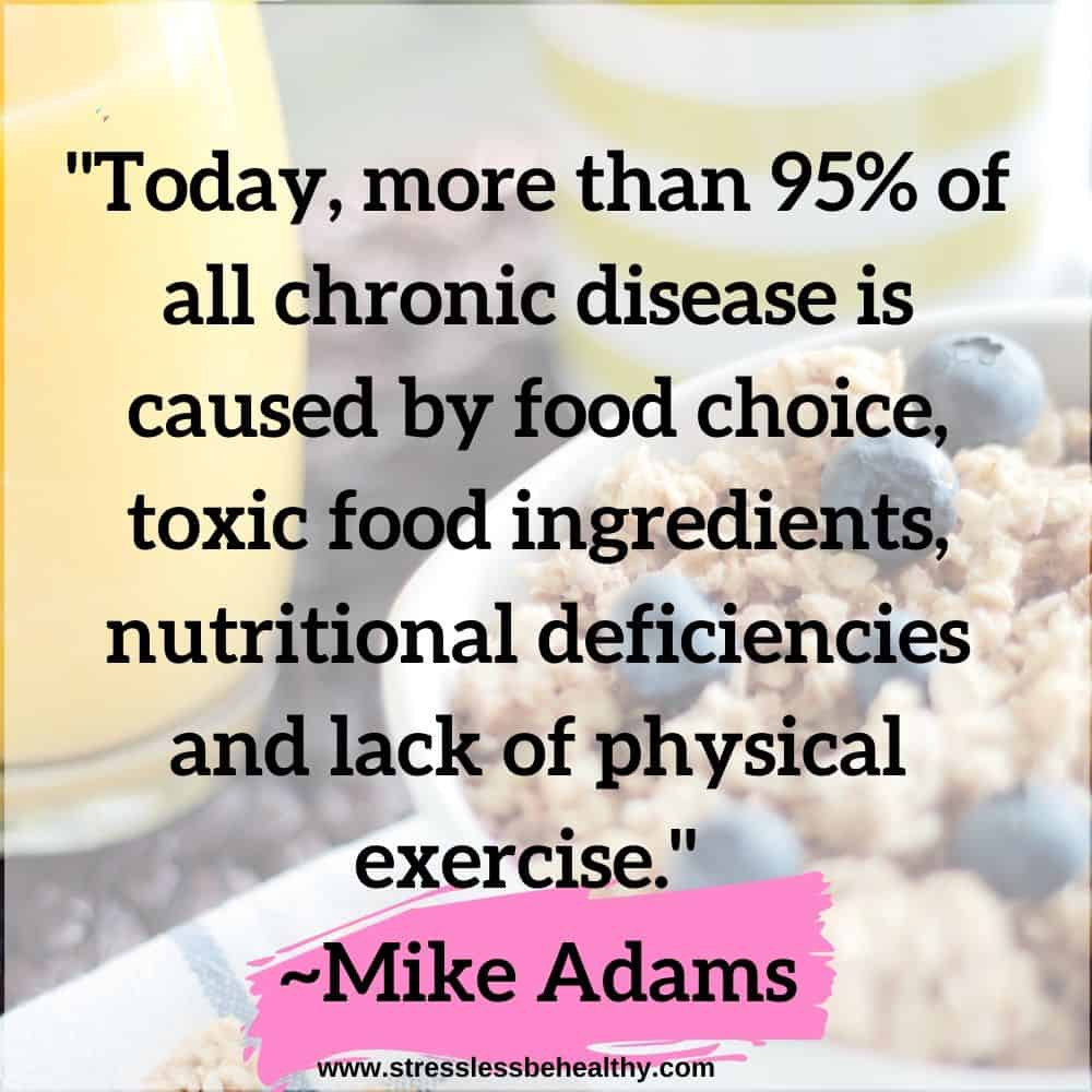 """""""Today, more than 95% of all chronic disease is caused by food choice, toxic food ingredients, nutritional deficiencies and lack of physical exercise."""" ~Mike Adams"""