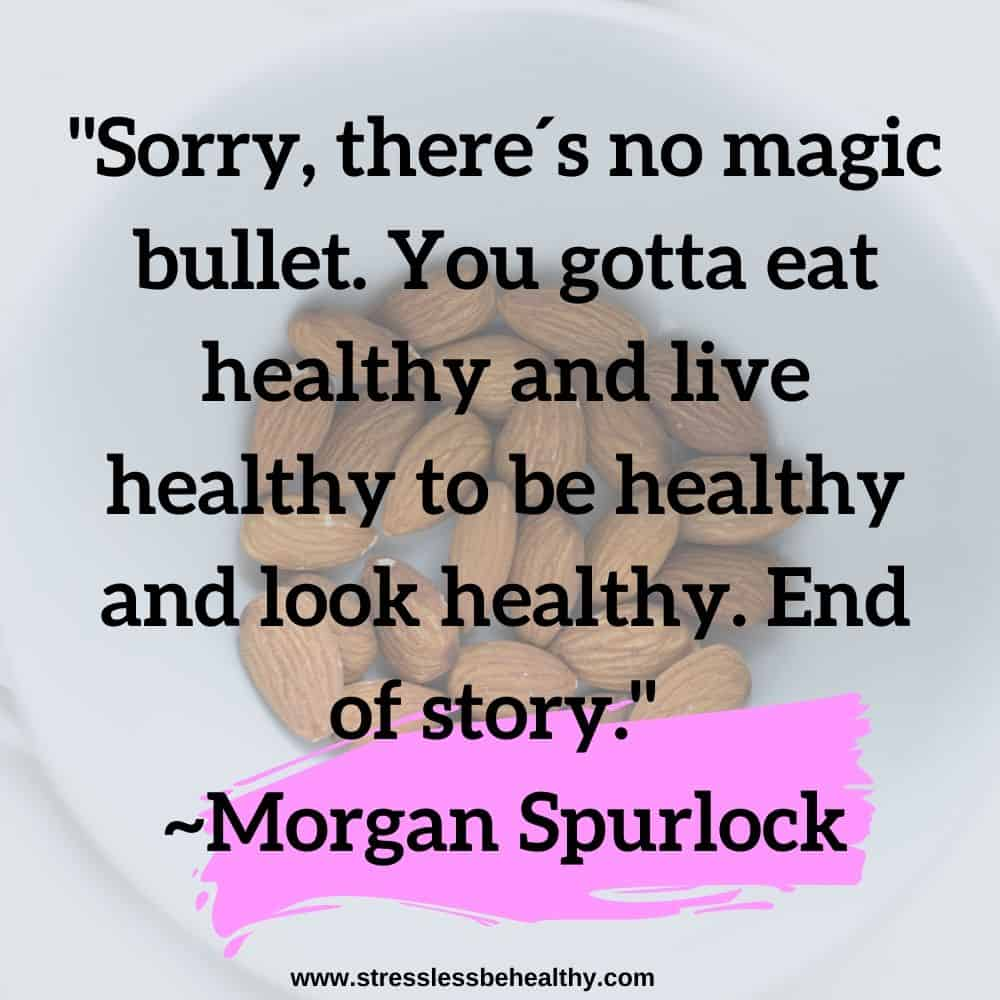 """""""Sorry, there´s no magic bullet. You gotta eat healthy and live healthy to be healthy and look healthy. End of story."""" ~Morgan Spurlock"""