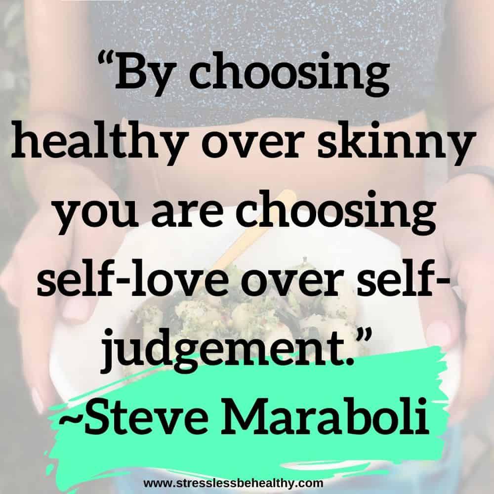 """By choosing healthy over skinny you are choosing self-love over self-judgement."" ~Steve Maraboli"