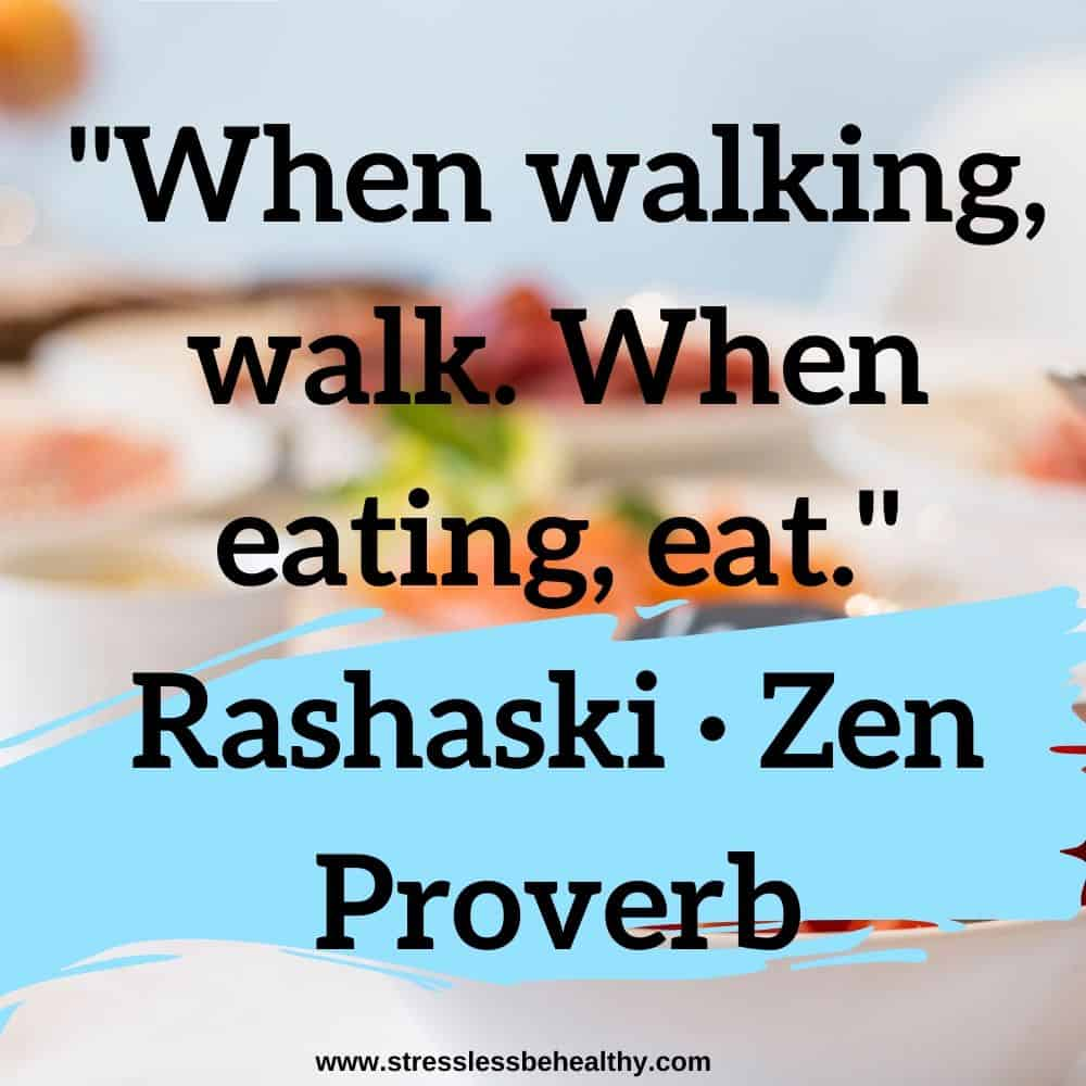 """When walking, walk. When eating, eat."" Rashaski · Zen Proverb"
