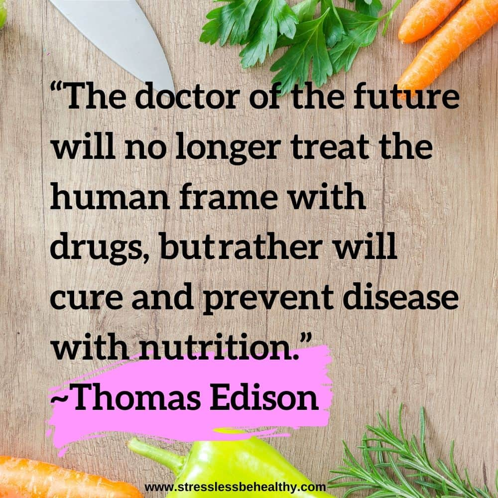 """""""The doctor of the future will no longer treat the human frame with drugs, butrather will cure and prevent disease with nutrition."""" ~Thomas Edison"""