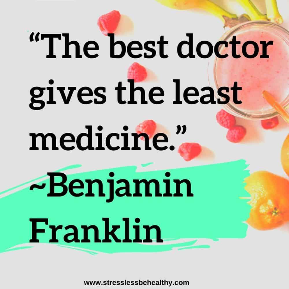 """The best doctor gives the least medicine."" ~Benjamin Franklin"