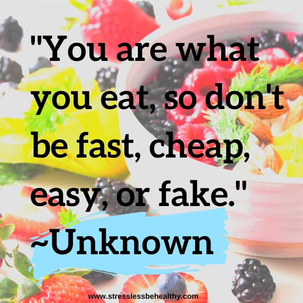 """""""You are what you eat, so don't be fast, cheap, easy, or fake."""" ~Unknown"""